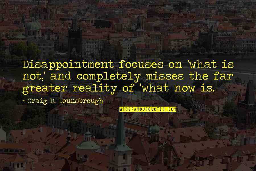 Focuses Quotes By Craig D. Lounsbrough: Disappointment focuses on 'what is not,' and completely
