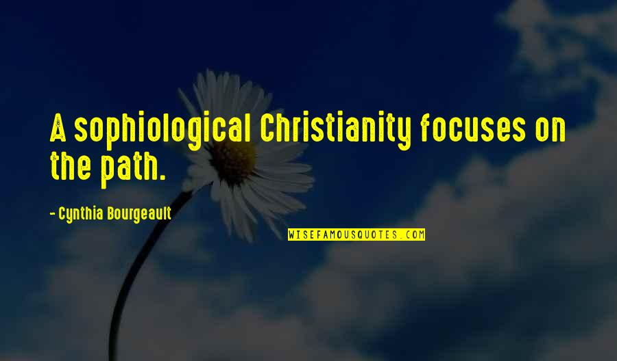 Focuses Quotes By Cynthia Bourgeault: A sophiological Christianity focuses on the path.