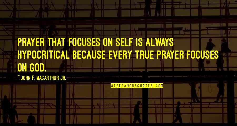 Focuses Quotes By John F. MacArthur Jr.: Prayer that focuses on self is always hypocritical