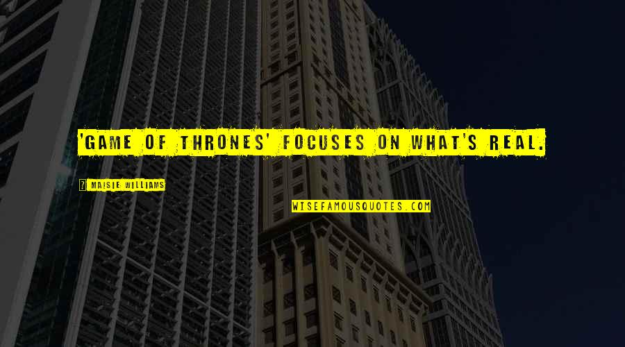 Focuses Quotes By Maisie Williams: 'Game of Thrones' focuses on what's real.