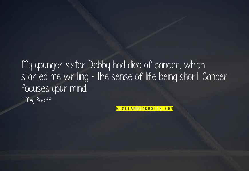 Focuses Quotes By Meg Rosoff: My younger sister Debby had died of cancer,