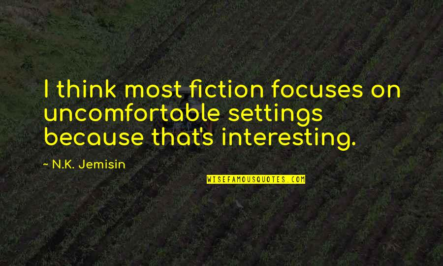 Focuses Quotes By N.K. Jemisin: I think most fiction focuses on uncomfortable settings