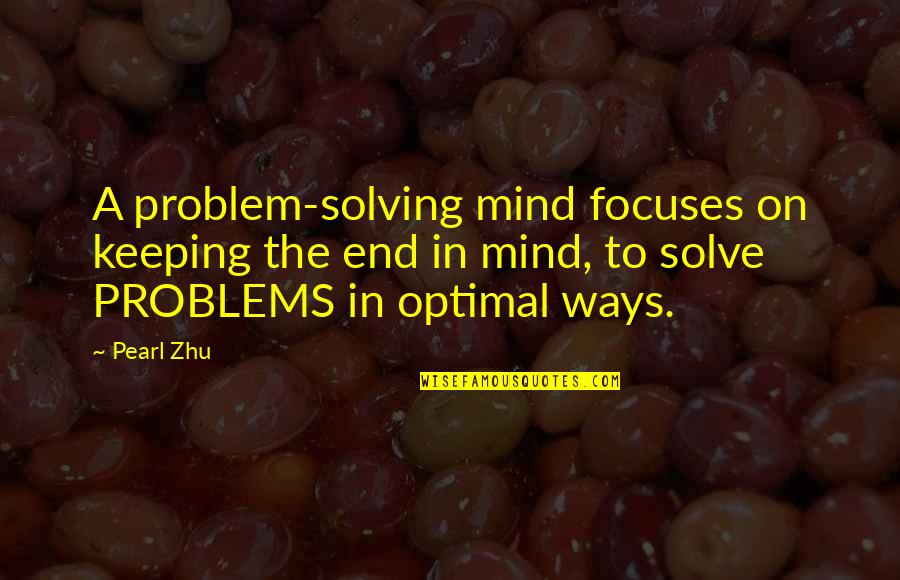 Focuses Quotes By Pearl Zhu: A problem-solving mind focuses on keeping the end