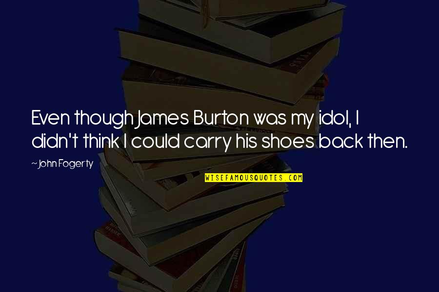 Fogerty's Quotes By John Fogerty: Even though James Burton was my idol, I