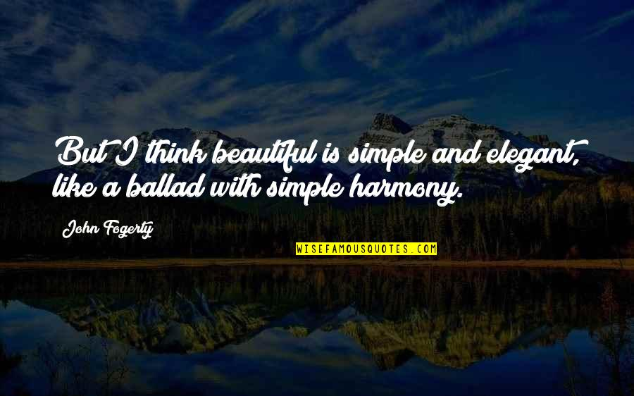 Fogerty's Quotes By John Fogerty: But I think beautiful is simple and elegant,