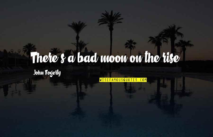 Fogerty's Quotes By John Fogerty: There's a bad moon on the rise.