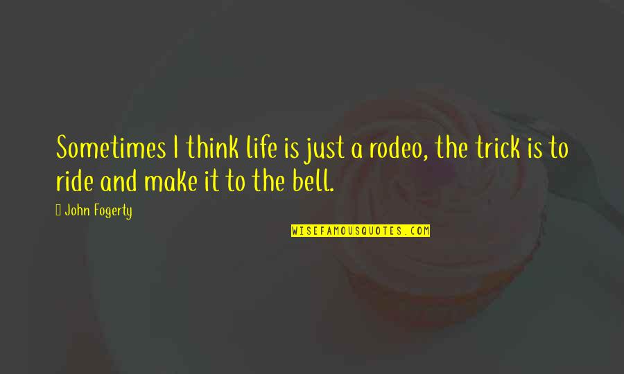 Fogerty's Quotes By John Fogerty: Sometimes I think life is just a rodeo,