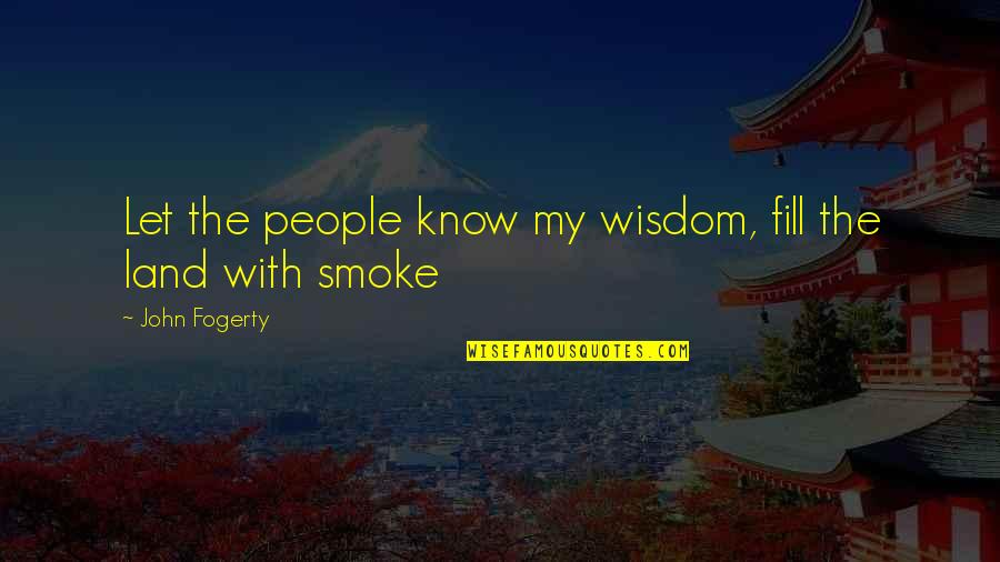 Fogerty's Quotes By John Fogerty: Let the people know my wisdom, fill the