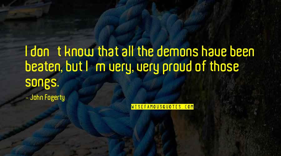 Fogerty's Quotes By John Fogerty: I don't know that all the demons have