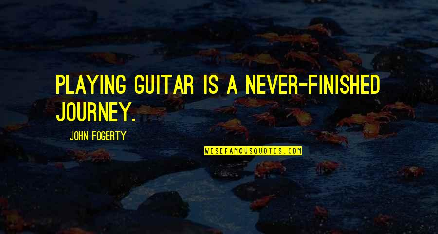 Fogerty's Quotes By John Fogerty: Playing guitar is a never-finished journey.