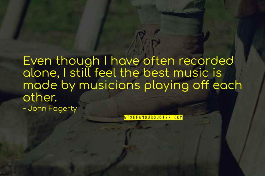 Fogerty's Quotes By John Fogerty: Even though I have often recorded alone, I