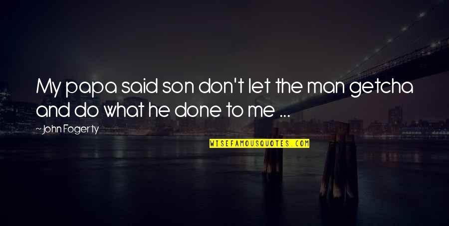 Fogerty's Quotes By John Fogerty: My papa said son don't let the man