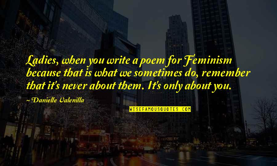 Fognini Quotes By Danielle Valenilla: Ladies, when you write a poem for Feminism