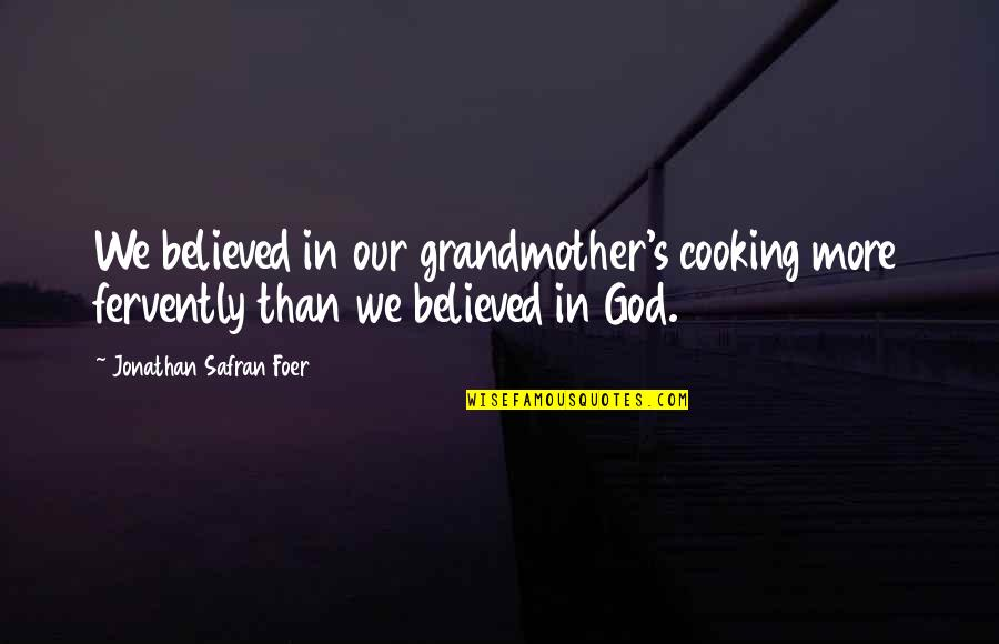 Fognini Quotes By Jonathan Safran Foer: We believed in our grandmother's cooking more fervently