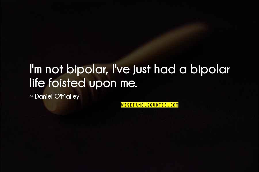 Foisted Quotes By Daniel O'Malley: I'm not bipolar, I've just had a bipolar