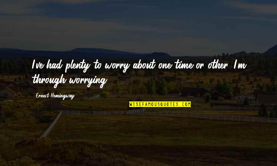 Foisted Quotes By Ernest Hemingway,: I've had plenty to worry about one time