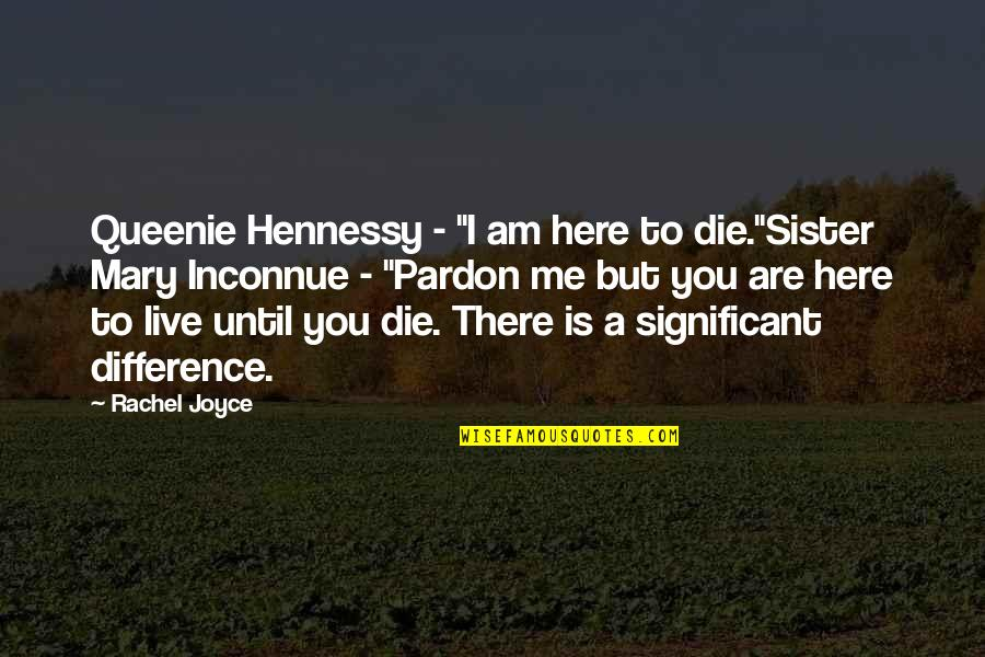 "Foisted Quotes By Rachel Joyce: Queenie Hennessy - ""I am here to die.""Sister"