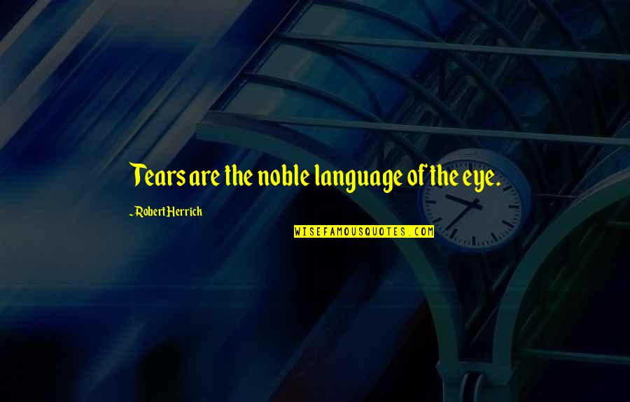 Foisted Quotes By Robert Herrick: Tears are the noble language of the eye.