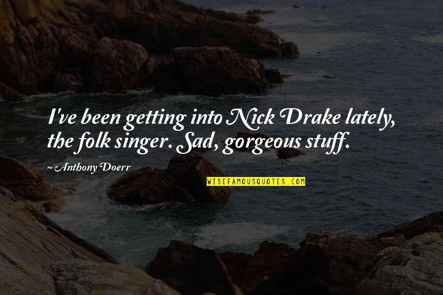 Folk Singer Quotes By Anthony Doerr: I've been getting into Nick Drake lately, the