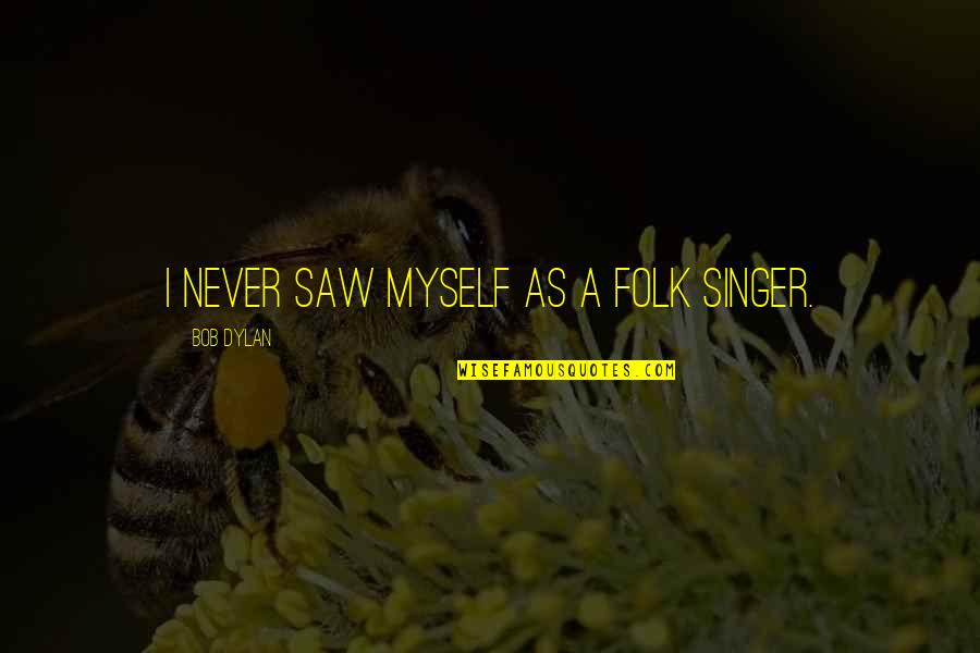 Folk Singer Quotes By Bob Dylan: I never saw myself as a folk singer.