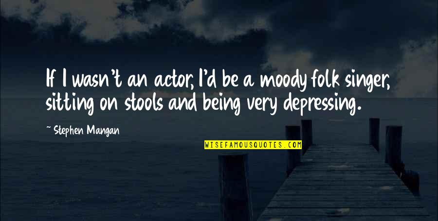 Folk Singer Quotes By Stephen Mangan: If I wasn't an actor, I'd be a