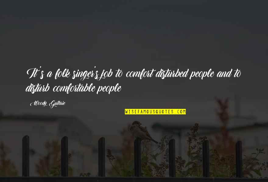 Folk Singer Quotes By Woody Guthrie: It's a folk singer's job to comfort disturbed
