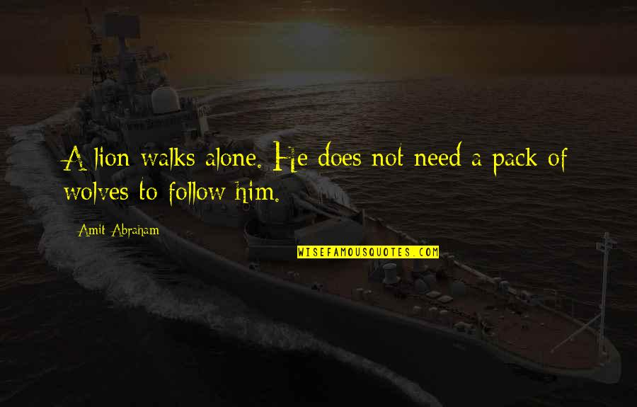 Follow Through Quotes By Amit Abraham: A lion walks alone. He does not need