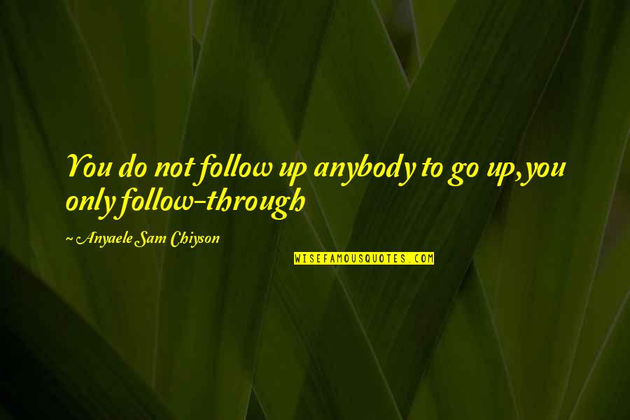 Follow Through Quotes By Anyaele Sam Chiyson: You do not follow up anybody to go