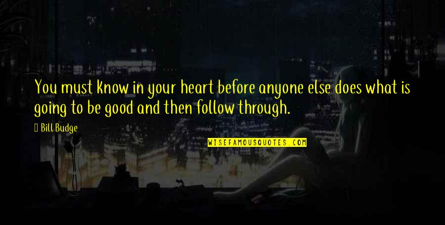 Follow Through Quotes By Bill Budge: You must know in your heart before anyone