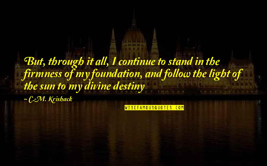 Follow Through Quotes By C.M. Krishack: But, through it all, I continue to stand