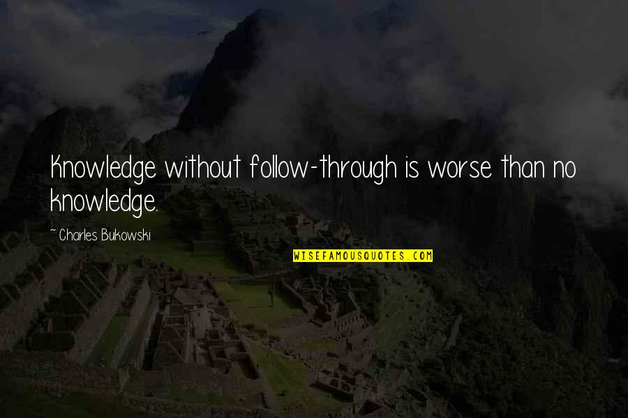 Follow Through Quotes By Charles Bukowski: Knowledge without follow-through is worse than no knowledge.