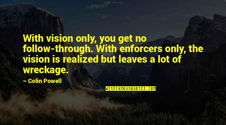 Follow Through Quotes By Colin Powell: With vision only, you get no follow-through. With