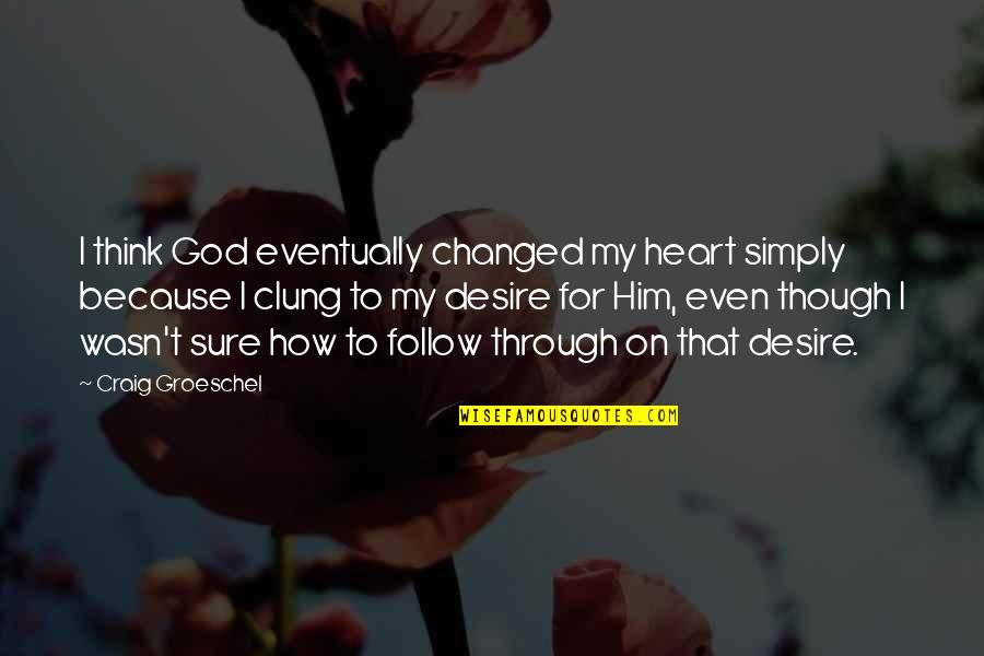 Follow Through Quotes By Craig Groeschel: I think God eventually changed my heart simply