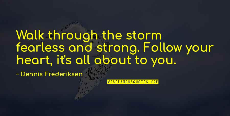 Follow Through Quotes By Dennis Frederiksen: Walk through the storm fearless and strong. Follow