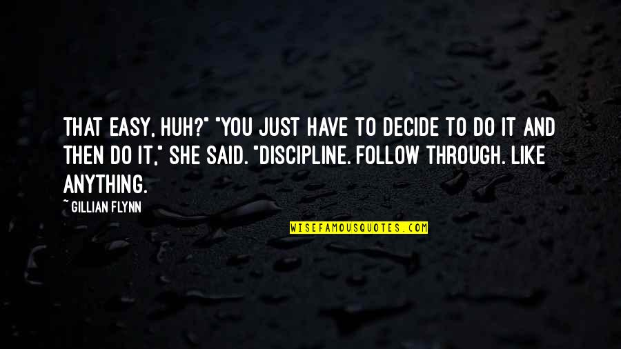 "Follow Through Quotes By Gillian Flynn: That easy, huh?"" ""You just have to decide"