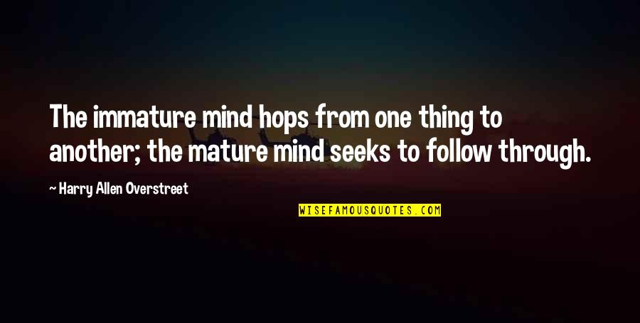 Follow Through Quotes By Harry Allen Overstreet: The immature mind hops from one thing to