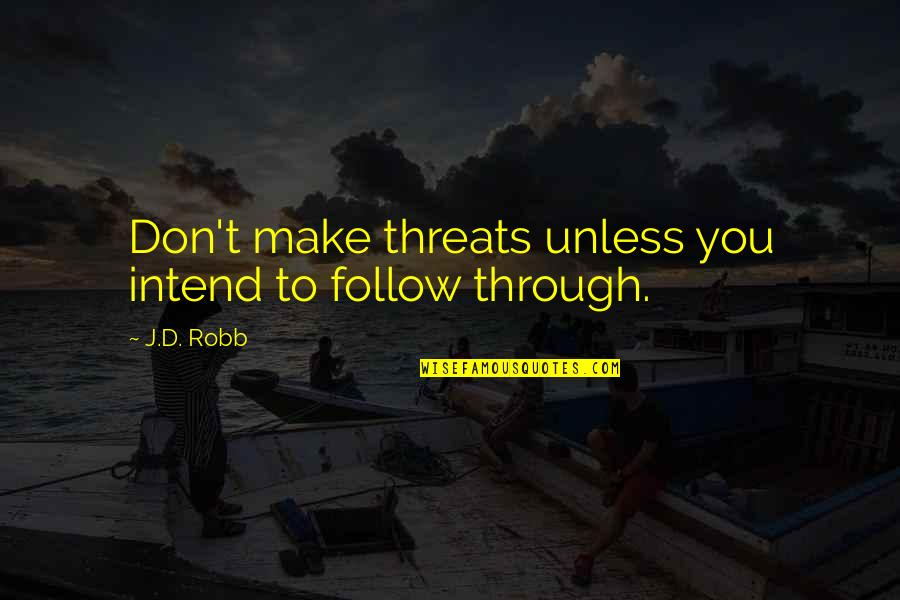 Follow Through Quotes By J.D. Robb: Don't make threats unless you intend to follow