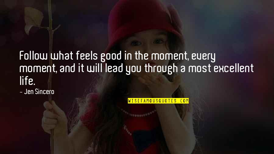 Follow Through Quotes By Jen Sincero: Follow what feels good in the moment, every