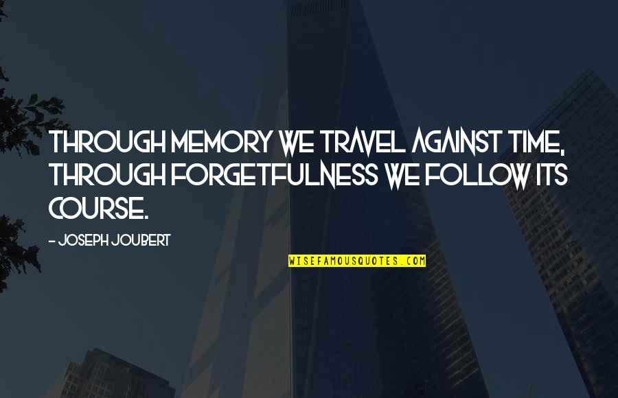 Follow Through Quotes By Joseph Joubert: Through memory we travel against time, through forgetfulness