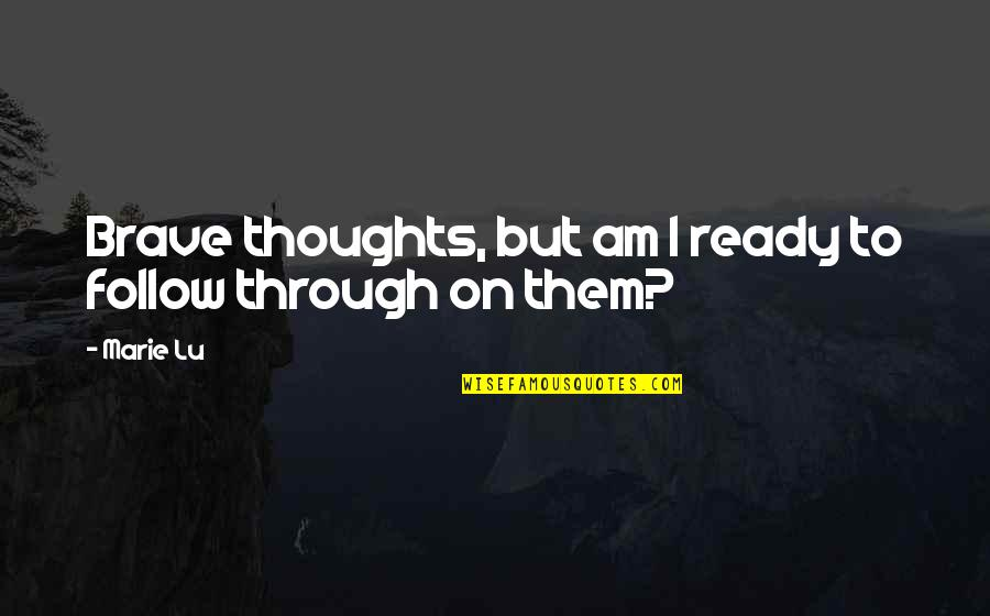 Follow Through Quotes By Marie Lu: Brave thoughts, but am I ready to follow