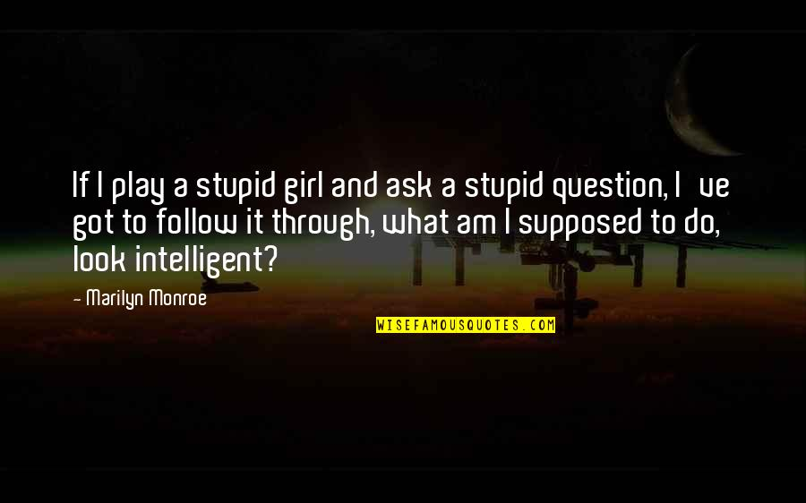 Follow Through Quotes By Marilyn Monroe: If I play a stupid girl and ask