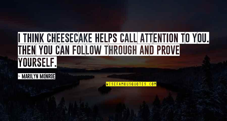 Follow Through Quotes By Marilyn Monroe: I think cheesecake helps call attention to you.