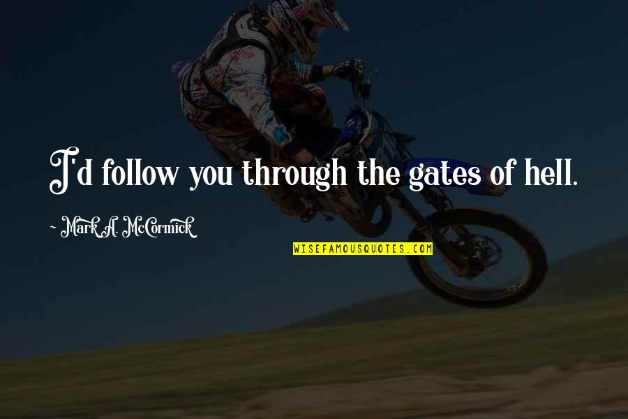 Follow Through Quotes By Mark A. McCormick: I'd follow you through the gates of hell.