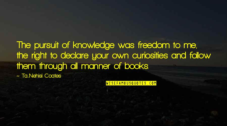 Follow Through Quotes By Ta-Nehisi Coates: The pursuit of knowledge was freedom to me,