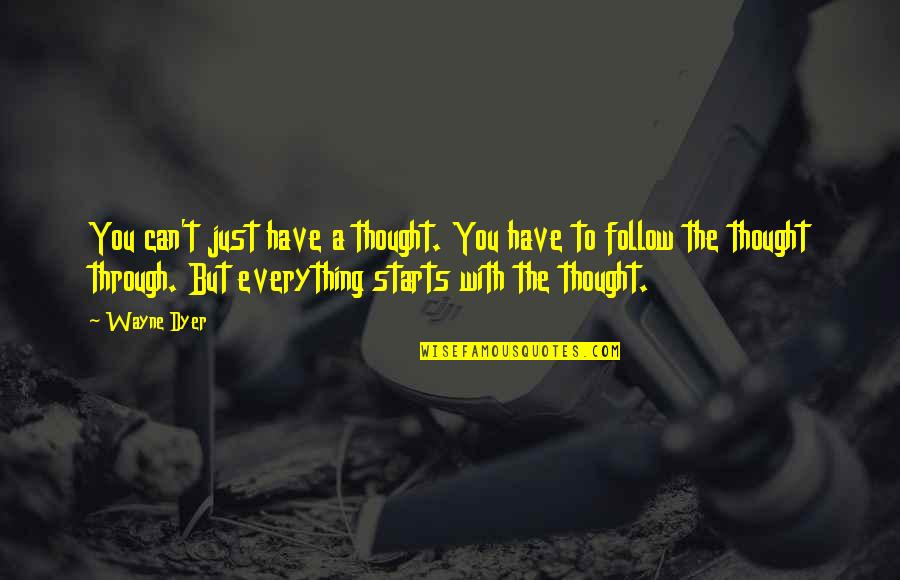 Follow Through Quotes By Wayne Dyer: You can't just have a thought. You have