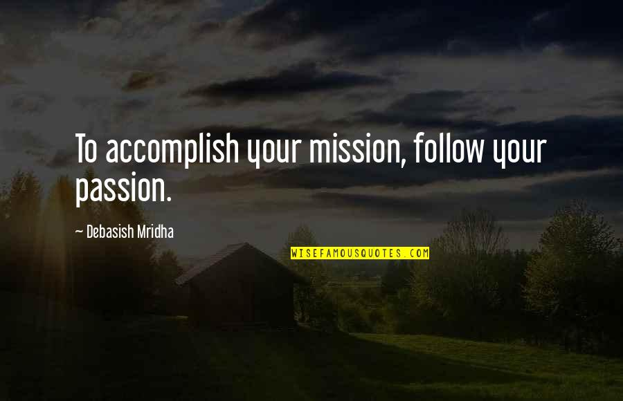 Follow Your Passion Quotes By Debasish Mridha: To accomplish your mission, follow your passion.