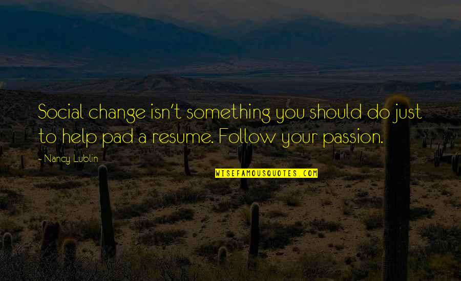 Follow Your Passion Quotes By Nancy Lublin: Social change isn't something you should do just