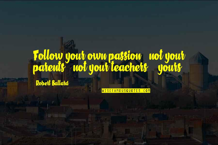 Follow Your Passion Quotes By Robert Ballard: Follow your own passion - not your parents',