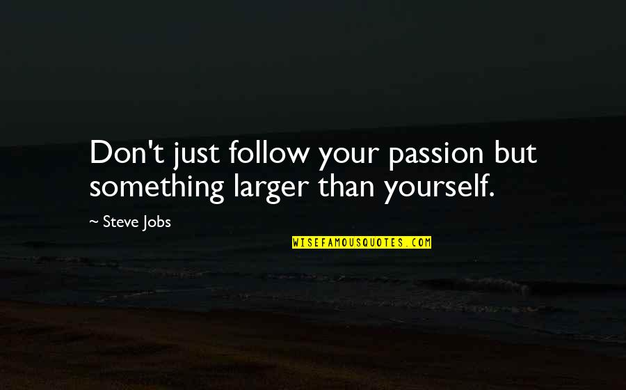 Follow Your Passion Quotes By Steve Jobs: Don't just follow your passion but something larger