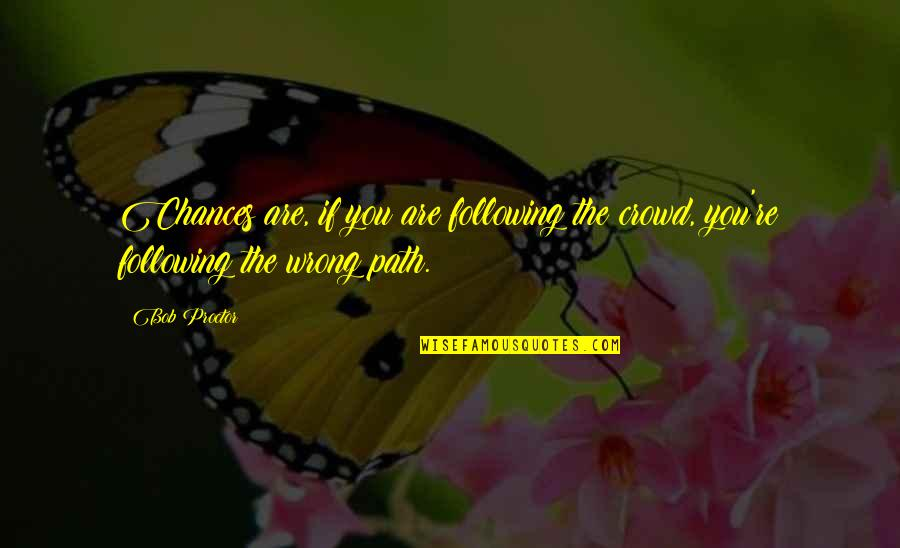 Following Crowds Quotes By Bob Proctor: Chances are, if you are following the crowd,